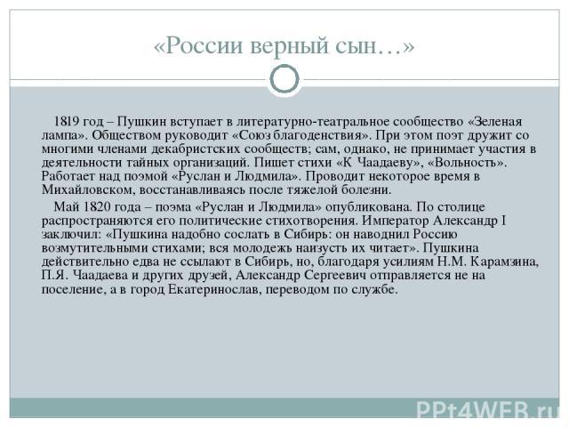 «России верный сын…» 1819 год – Пушкин вступает в литературно-театральное сообщество «Зеленая лампа». Обществом руководит «Союз благоденствия». При этом поэт дружит со многими членами декабристских сообществ; сам, однако, не принимает участия в деят…