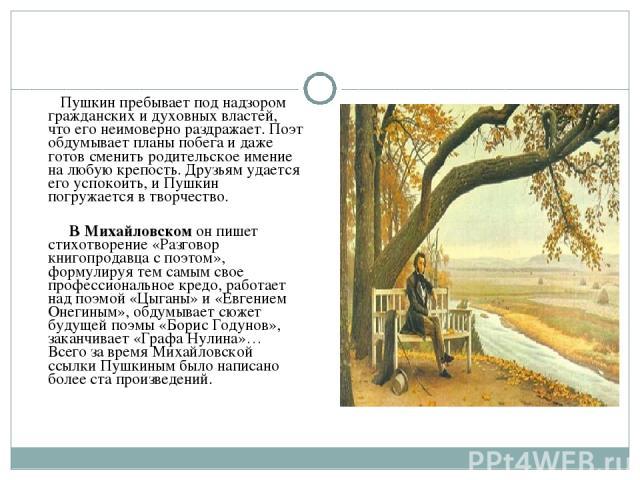 Пушкин пребывает под надзором гражданских и духовных властей, что его неимоверно раздражает. Поэт обдумывает планы побега и даже готов сменить родительское имение на любую крепость. Друзьям удается его успокоить, и Пушкин погружается в творчество. В…