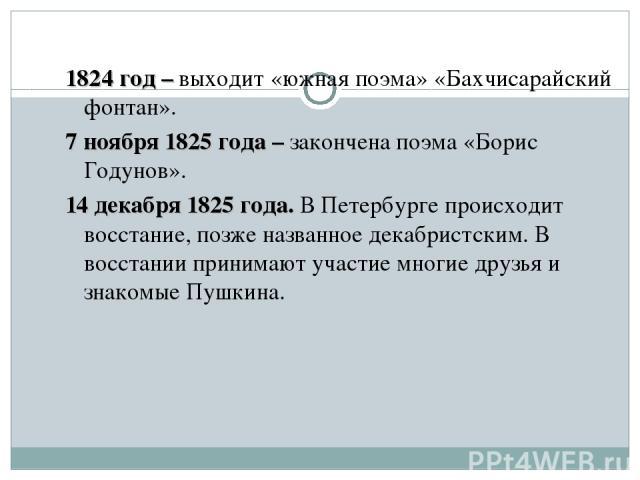 1824 год – выходит «южная поэма» «Бахчисарайский фонтан». 7 ноября 1825 года – закончена поэма «Борис Годунов». 14 декабря 1825 года. В Петербурге происходит восстание, позже названное декабристским. В восстании принимают участие многие друзья и зна…