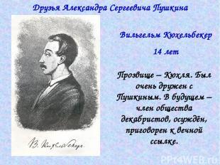 Друзья Александра Сергеевича Пушкина Вильгельм Кюхельбекер 14 лет Прозвище – Кюх