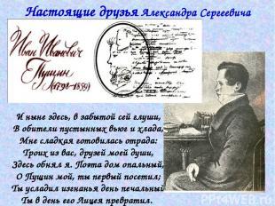 Настоящие друзья Александра Сергеевича Пушкина И ныне здесь, в забытой сей глуши