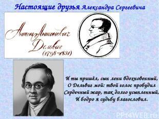 Настоящие друзья Александра Сергеевича Пушкина И ты пришёл, сын лени вдохновенны