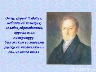 Отец, Сергей Львович, небогатый помещик, человек образованный, хорошо знал литер
