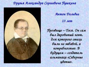 Друзья Александра Сергеевича Пушкина Антон Дельвиг 13 лет Прозвище – Тося. Он са