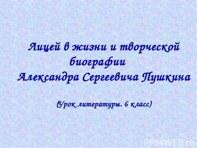 Лицей в жизни и творческой биографии Александра Сергеевича Пушкина (Урок литературы. 6 класс)