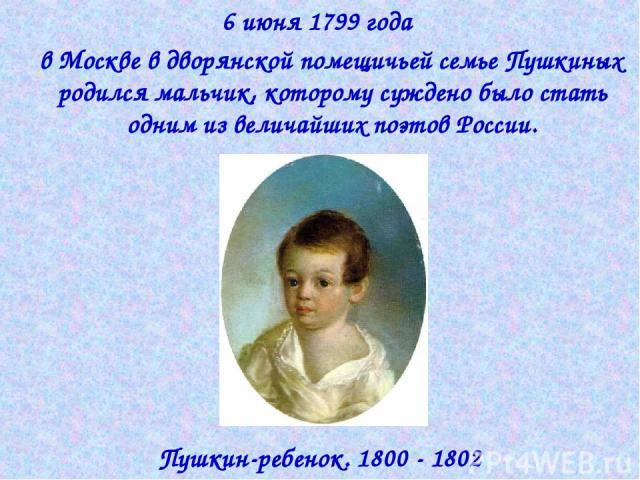 6 июня 1799 года в Москве в дворянской помещичьей семье Пушкиных родился мальчик, которому суждено было стать одним из величайших поэтов России. Пушкин-ребенок. 1800 - 1802