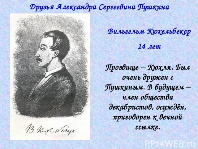 Друзья Александра Сергеевича Пушкина Вильгельм Кюхельбекер 14 лет Прозвище – Кюхля. Был очень дружен с Пушкиным. В будущем – член общества декабристов, осуждён, приговорен к вечной ссылке.