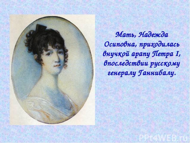 Мать, Надежда Осиповна, приходилась внучкой арапу Петра I, впоследствии русскому генералу Ганнибалу.