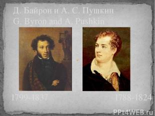Д. Байрон и А. С. Пушкин G. Byron and A. Pushkin 1799-1837 1788-1824