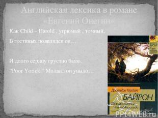 Английская лексика в романе «Евгений Онегин» Как Child – Harold , угрюмый , томн