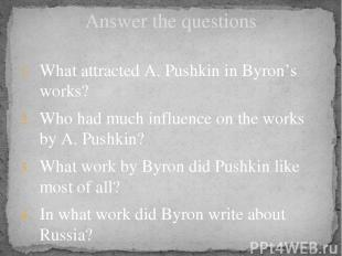 Answer the questions What attracted A. Pushkin in Byron's works? Who had much in