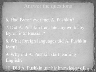 Answer the questions 6. Had Byron ever met A. Pushkin? 7. Did A. Pushkin transla