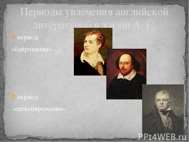 Периоды увлечения английской литературой в жизни А. С. Пушкина период «байронизма» период «шекспиромании» период «поклонения Вальтеру Скотту»