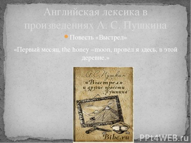 Английская лексика в произведениях А. С. Пушкина Повесть «Выстрел» «Первый месяц, the honey –moon, провёл я здесь, в этой деревне.»
