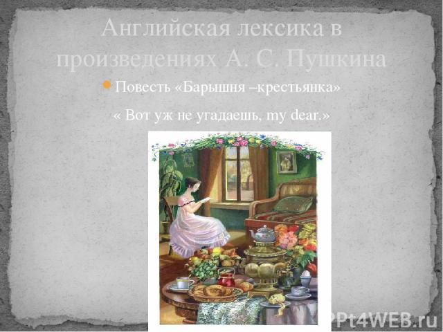 Английская лексика в произведениях А. С. Пушкина Повесть «Барышня –крестьянка» « Вот уж не угадаешь, my dear.»