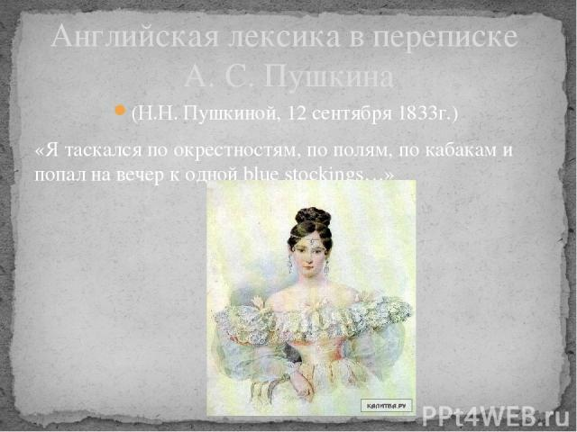 Английская лексика в переписке А. С. Пушкина (Н.Н. Пушкиной, 12 сентября 1833г.) «Я таскался по окрестностям, по полям, по кабакам и попал на вечер к одной blue stockings…»
