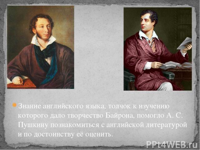 Вывод Знание английского языка, толчок к изучению которого дало творчество Байрона, помогло А. С. Пушкину познакомиться с английской литературой и по достоинству её оценить.