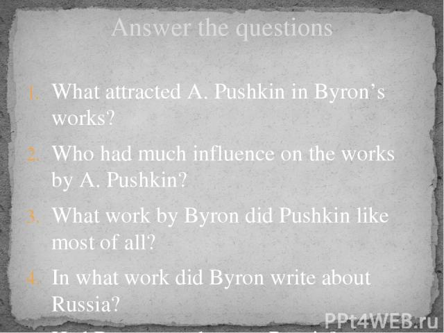 Answer the questions What attracted A. Pushkin in Byron's works? Who had much influence on the works by A. Pushkin? What work by Byron did Pushkin like most of all? In what work did Byron write about Russia? Had Byron ever been to Russia?