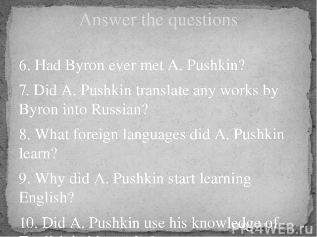 Answer the questions 6. Had Byron ever met A. Pushkin? 7. Did A. Pushkin translate any works by Byron into Russian? 8. What foreign languages did A. Pushkin learn? 9. Why did A. Pushkin start learning English? 10. Did A. Pushkin use his knowledge of…