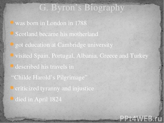 """G. Byron's Biography was born in London in 1788 Scotland became his motherland got education at Cambridge university visited Spain, Portugal, Albania, Greece and Turkey described his travels in """"Childe Harold's Pilgrimage"""" criticized tyranny and inj…"""
