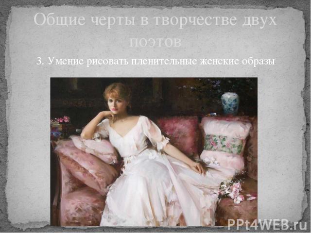 Общие черты в творчестве двух поэтов 3. Умение рисовать пленительные женские образы
