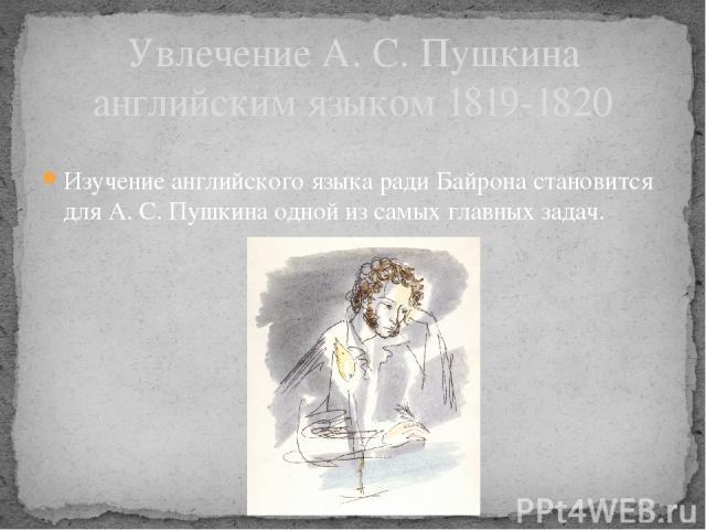 Увлечение А. С. Пушкина английским языком 1819-1820 Изучение английского языка ради Байрона становится для А. С. Пушкина одной из самых главных задач.