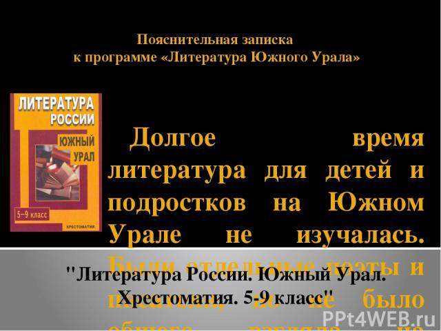 Пояснительная записка к программе «Литература Южного Урала» Долгое время литература для детей и подростков на Южном Урале не изучалась. Были отдельные поэты и писатели, но не было общего взгляда на историю, на авторов прошлых лет, на современное сос…