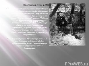Болдинская осень ( 1830) Этот период оказался самым плодотворным в жизни Пушкина