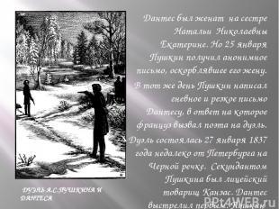 Дантес был женат на сестре Натальи Николаевны Екатерине. Но 25 января Пушкин пол