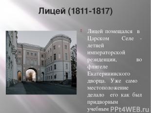 Лицей (1811-1817) Лицей помещался в Царском Селе - летней императорской резиденц