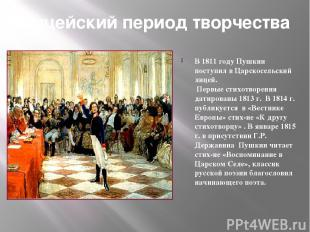 Лицейский период творчества В 1811 году Пушкин поступил в Царскосельский лицей.