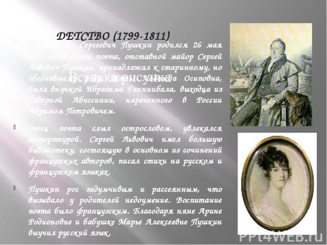 ДЕТСТВО (1799-1811) Александр Сергеевич Пушкин родился 26 мая 1799 года. Отец поэта, отставной майор Сергей Львович Пушкин, принадлежал к старинному, но обедневшему роду. Мать, Надежда Осиповна, была внучкой Ибрагима Ганннибала, выходца из Северной …