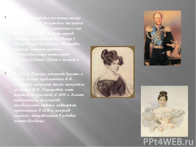 Поэт почувствовал железные тиски нового режима. За каждым его шагом бдительно следило 3 отделение и его шеф Бенкендорф. В этот период написаны произведения о Петре I «Арап Петра Великого», «Полтава», Пушкин осознает уровень ответственности поэта пер…