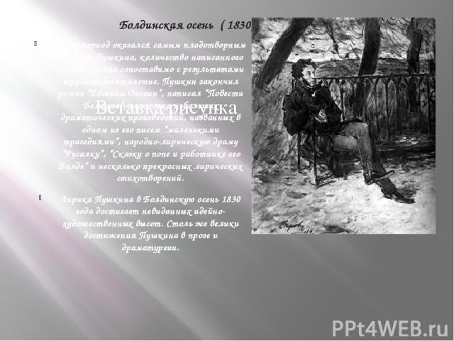 """Болдинская осень ( 1830) Этот период оказался самым плодотворным в жизни Пушкина, количество написанного за три месяца сопоставимо с результатами труда за десятилетие. Пушкин закончил роман """"Евгении Онегин"""", написал """"Повести Белкина"""", несколько небо…"""