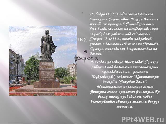 В ПЕТЕРБУРГЕ (1831-1833) 18 февраля 1831 года состоялось его венчание с Гончаровой. Вскоре вместе с женой он приехал в Петербург, поэт был вновь зачислен на государственную службу для работы над «Историей Петра». В 1833 г., чтобы подробней узнать о …