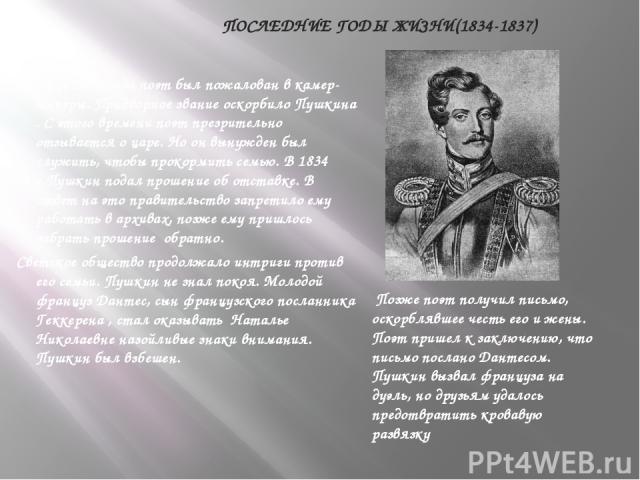 ПОСЛЕДНИЕ ГОДЫ ЖИЗНИ(1834-1837) В конце 1833 года поэт был пожалован в камер-юнкеры. Придворное звание оскорбило Пушкина . С этого времени поэт презрительно отзывается о царе. Но он вынужден был служить, чтобы прокормить семью. В 1834 г.Пушкин подал…