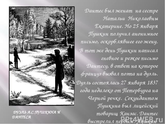 Дантес был женат на сестре Натальи Николаевны Екатерине. Но 25 января Пушкин получил анонимное письмо, оскорблявшее его жену. Дантес был женат на сестре Натальи Николаевны Екатерине. Но 25 января Пушкин получил анонимное письмо, оскорблявшее его жен…