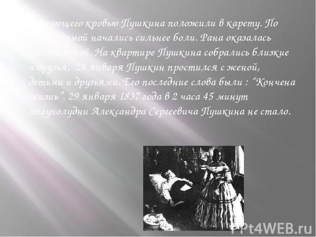 """Истекающего кровью Пушкина положили в карету. По дороге домой начались сильнее боли. Рана оказалась смертельной. На квартире Пушкина собрались близкие и друзья. 28 января Пушкин простился с женой, детьми и друзьями. Его последние слова были : """"Конче…"""