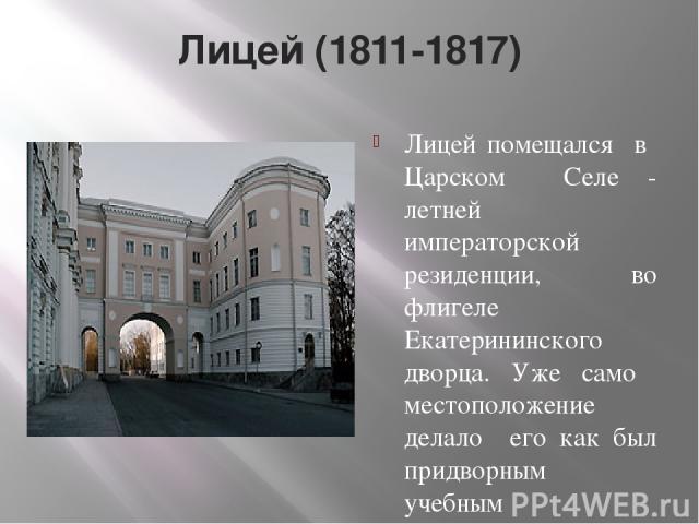Лицей (1811-1817) Лицей помещался в Царском Селе - летней императорской резиденции, во флигеле Екатерининского дворца. Уже само местоположение делало его как был придворным учебным заведением. Лицей на всю жизнь узами дружбы соединил Пушкина с И.И. …