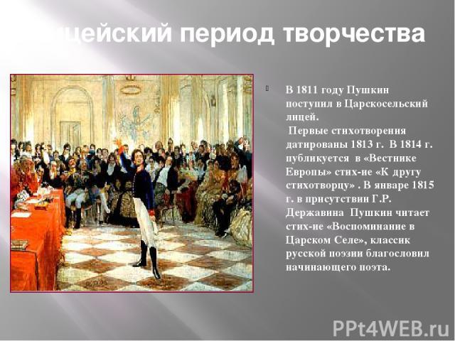 Лицейский период творчества В 1811 году Пушкин поступил в Царскосельский лицей. Первые стихотворения датированы 1813 г. В 1814 г. публикуется в «Вестнике Европы» стих-ие «К другу стихотворцу» . В январе 1815 г. в присутствии Г.Р. Державина Пушкин чи…