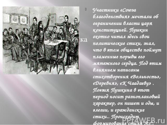 Участники «Союза благоденствия» мечтали об ограничении власти царя конституцией. Пушкин охотно читал здесь свои политические стихи, знал, что в этом обществе поймут пламенные порывы его мятежного сердца. Под этим влиянием написаны стихотворения «Вол…