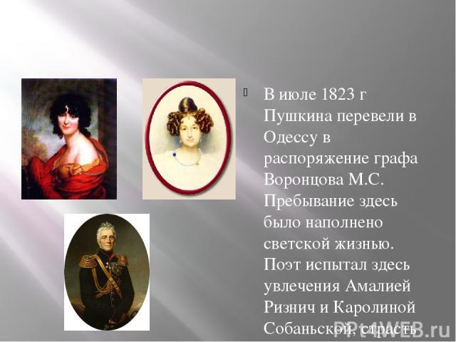 В июле 1823 г Пушкина перевели в Одессу в распоряжение графа Воронцова М.С. Пребывание здесь было наполнено светской жизнью. Поэт испытал здесь увлечения Амалией Ризнич и Каролиной Собаньской, страсть к Е.К Воронцовой, тем самым нажив врага в лице г…