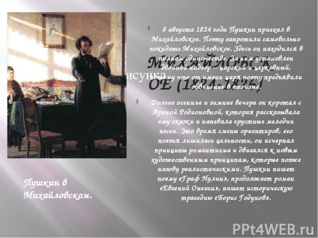 МИХАЙЛОВСКОЕ (1824-1826) 8 августа 1824 года Пушкин приехал в Михайловское. Поэту запретили самовольно покидать Михайловское. Здесь он находился в полном одиночестве. За ним установлен двойной надзор – царский и церковный, потому что от имени царя п…