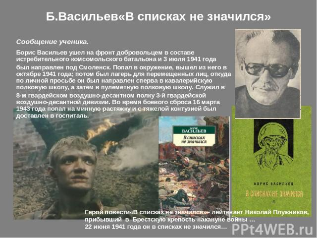 Б.Васильев«В списках не значился» Борис Васильев ушел на фронт добровольцем в составе истребительного комсомольского батальона и 3 июля 1941 года был направлен под Смоленск. Попал в окружение, вышел из него в октябре 1941 года; потом был лагерь для …