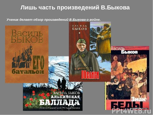 Лишь часть произведений В.Быкова Ученик делает обзор произведений В.Быкова о войне.