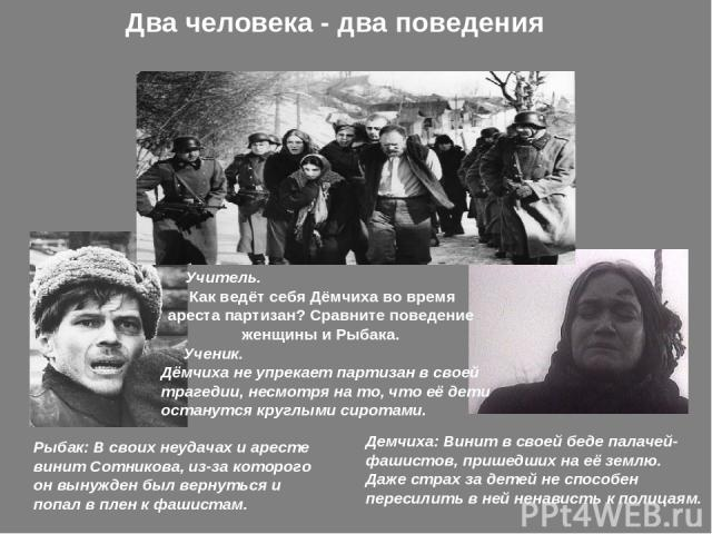 Два человека - два поведения Рыбак: В своих неудачах и аресте винит Сотникова, из-за которого он вынужден был вернуться и попал в плен к фашистам. Демчиха: Винит в своей беде палачей-фашистов, пришедших на её землю. Даже страх за детей не способен …