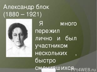 Александр блок (1880 – 1921) Я много пережил лично и был участником нескольких ,