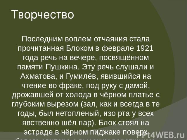 Творчество Последним воплем отчаяния стала прочитанная Блоком в феврале 1921 года речь на вечере, посвящённом памяти Пушкина. Эту речь слушали и Ахматова, и Гумилёв, явившийся на чтение во фраке, под руку с дамой, дрожавшей от холода в чёрном платье…