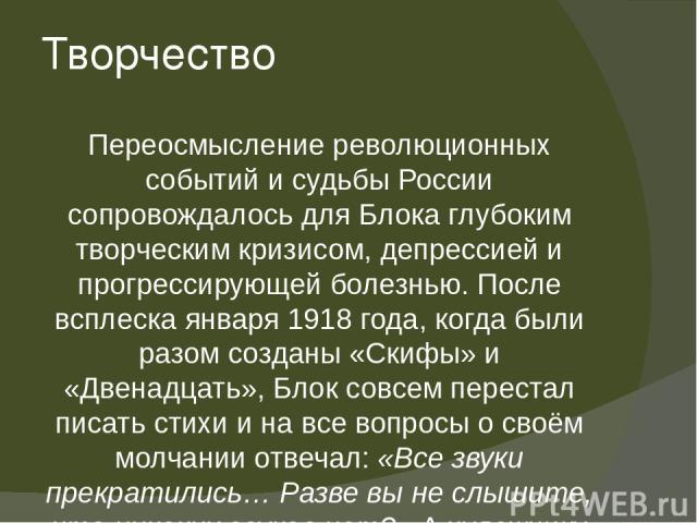 Творчество Переосмысление революционных событий и судьбы России сопровождалось для Блока глубоким творческим кризисом, депрессией и прогрессирующей болезнью. После всплеска января 1918 года, когда были разом созданы «Скифы» и «Двенадцать», Блок совс…