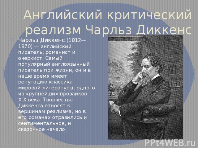 Английский критический реализм Чарльз Диккенс Чарльз Диккенс (1812—1870) — английский писатель, романист и очеркист. Самый популярный англоязычный писатель при жизни, он и в наше время имеет репутацию классика мировой литературы, одного из крупнейши…